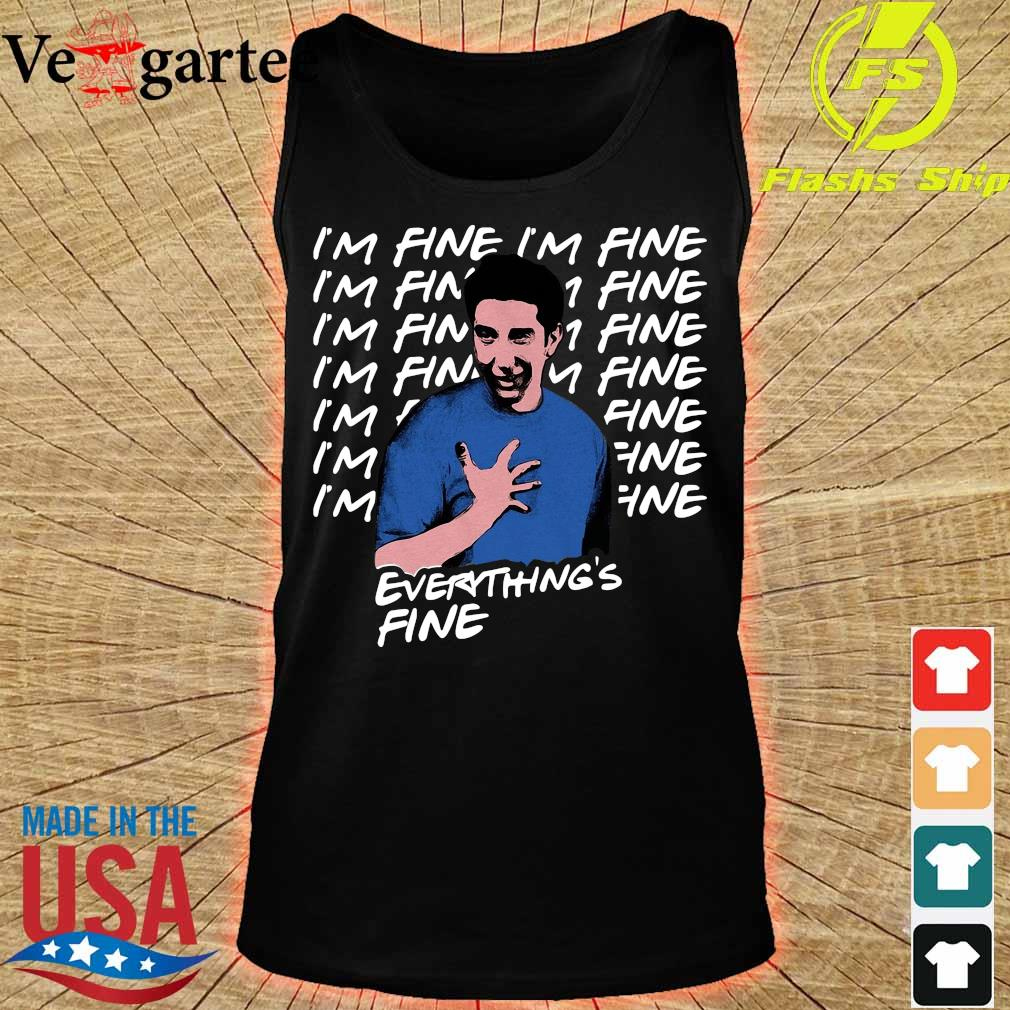 Ross Geller I'm Fine Everything's Fine Shirt tank top