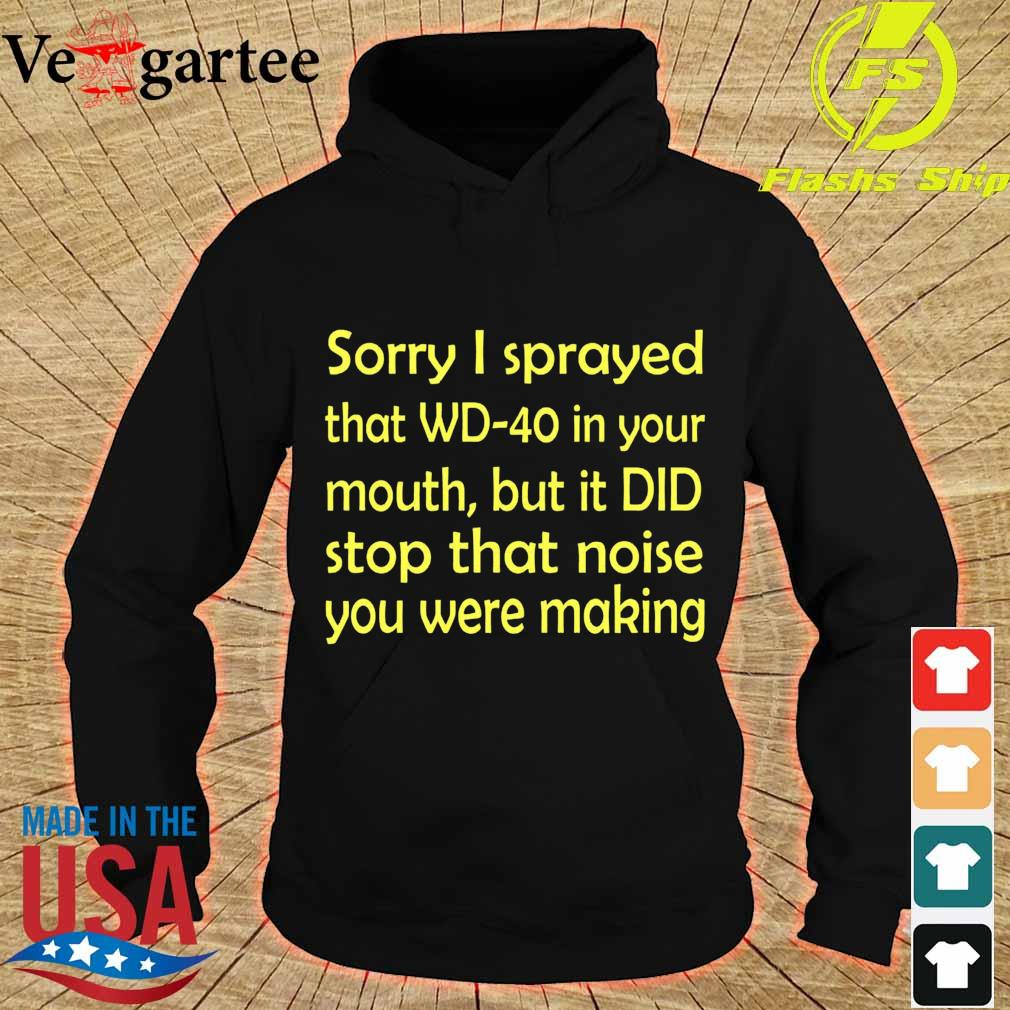 Sorry I sprayed that WD40 in your mouth, but it DID stop that moise You were making s hoodie