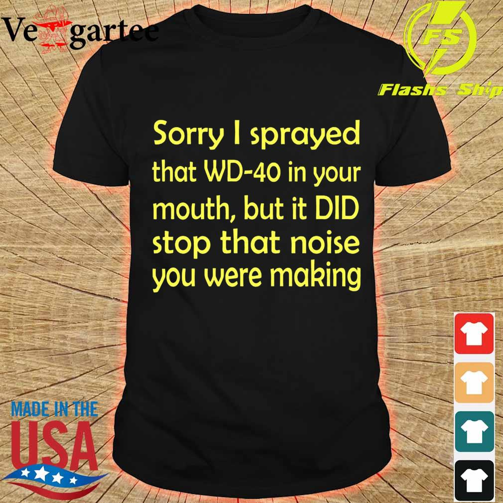 Sorry I sprayed that WD40 in your mouth, but it DID stop that moise You were making shirt