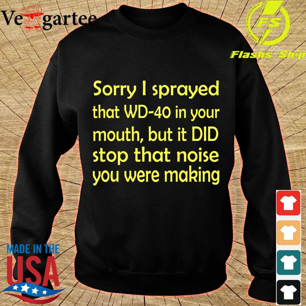 Sorry I sprayed that WD40 in your mouth, but it DID stop that moise You were making s sweater