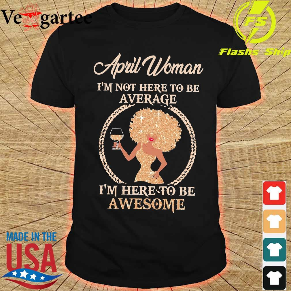 April woman I'm not here to be average I'm here to be awesome shirt