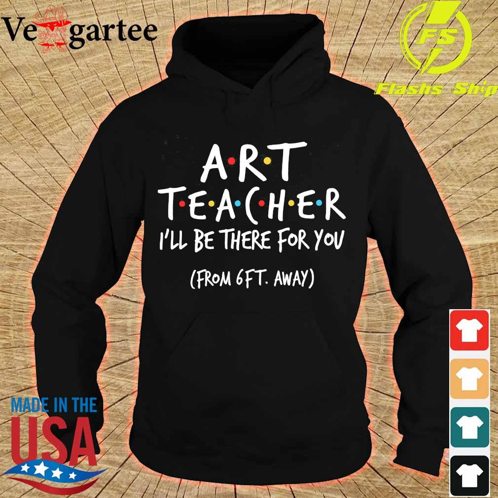 Art Teacher I'll be there for You from 6ft away s hoodie
