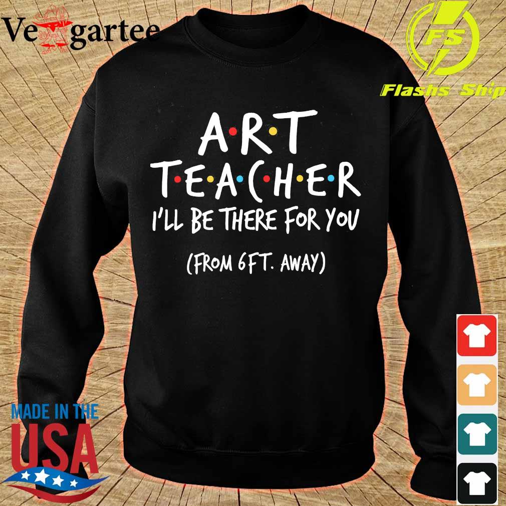 Art Teacher I'll be there for You from 6ft away s sweater