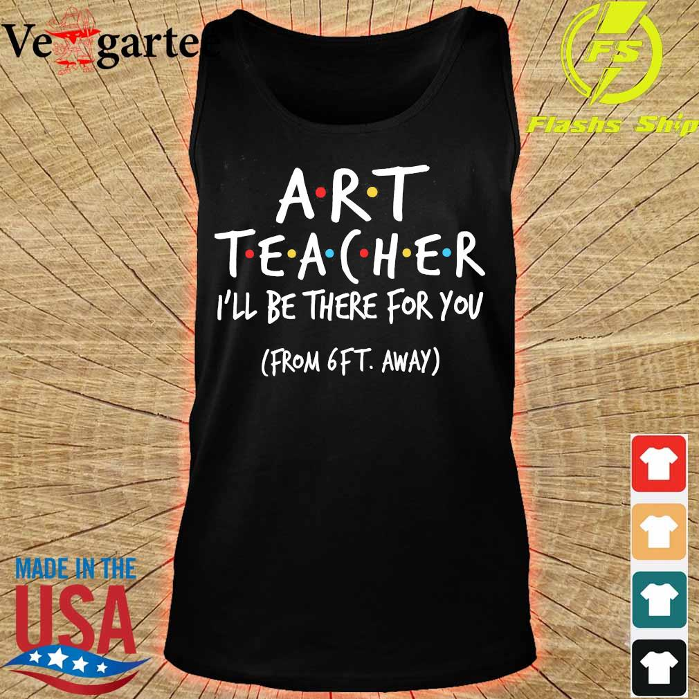 Art Teacher I'll be there for You from 6ft away s tank top