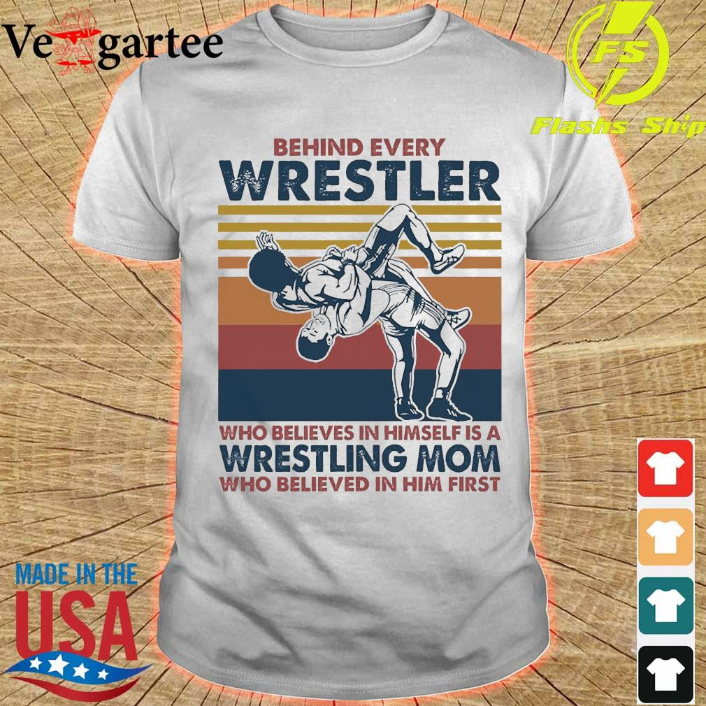 Behind every Wrestler Who believes in himself is a Wrestling mom who believed in him first vintage shirt