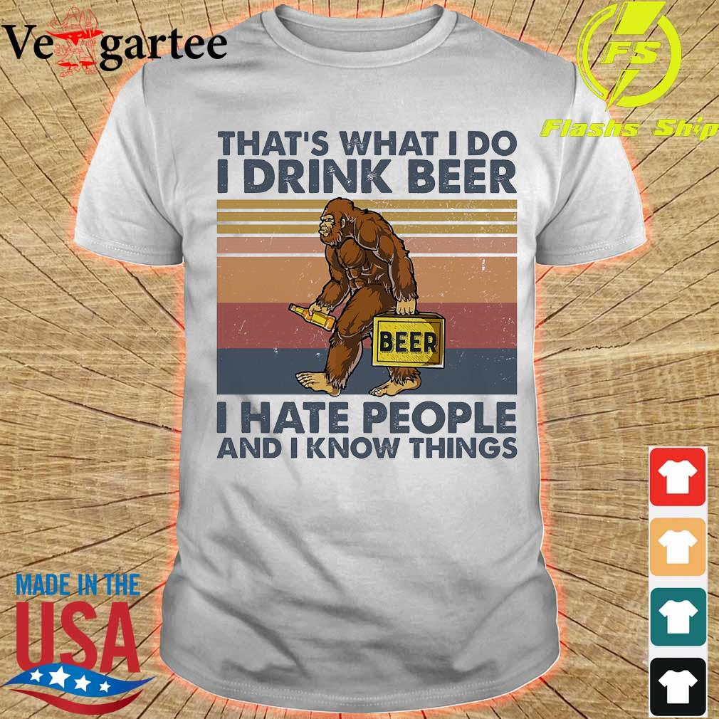 Bigfoot that_s what I do I drink beer I hate people and I know things shirt