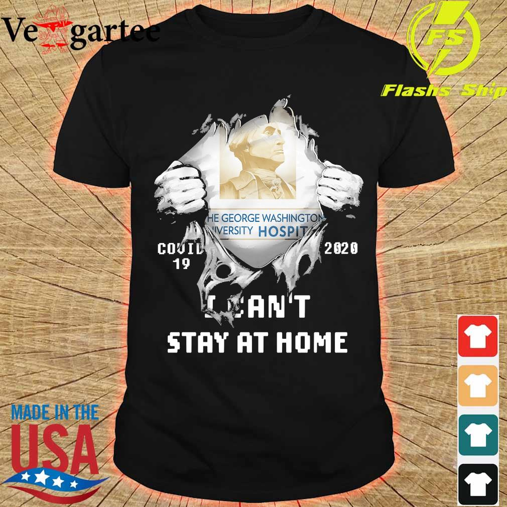 Blood inside me the George Washington University Hospital covid-19 2020 I can't stay at home shirt