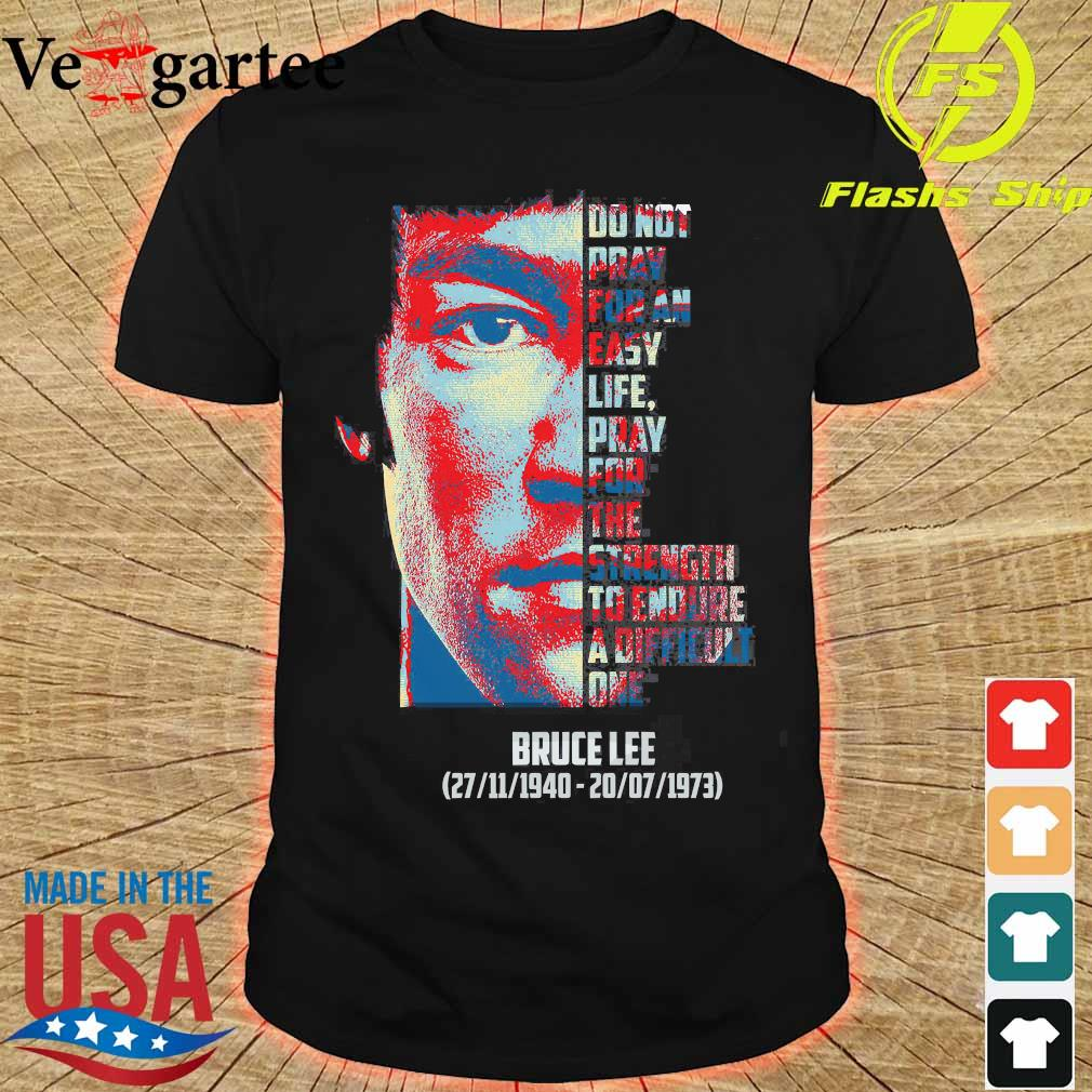Bruce Lee 1940 1973 do not pray for an easy life pray for the strength to endure a difficult one shirt