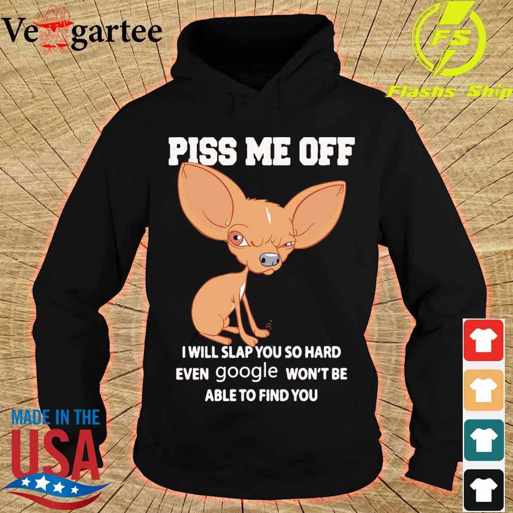 Chihuahua Piss me off i will slap you so hard even Google won't be able to find you s hoodie