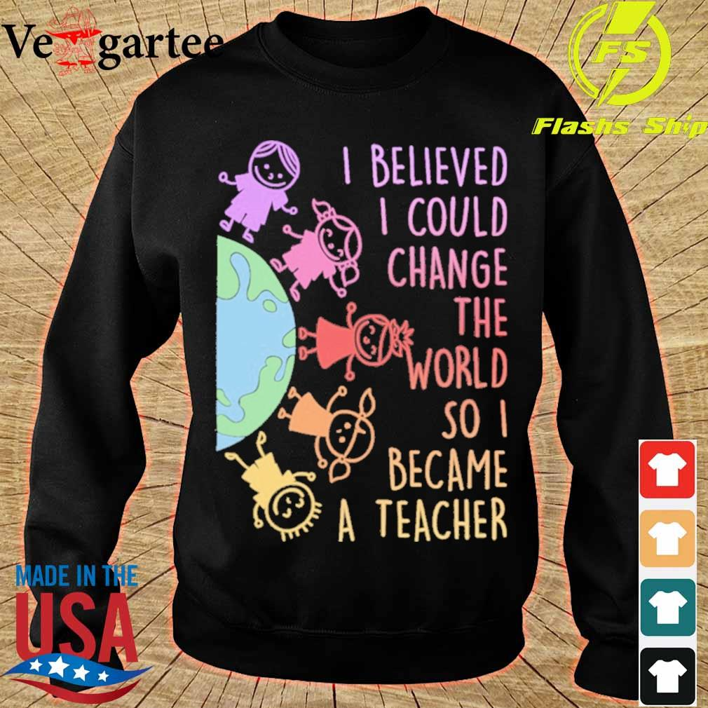 Childs I believed i could change the world so i became a teacher s sweater