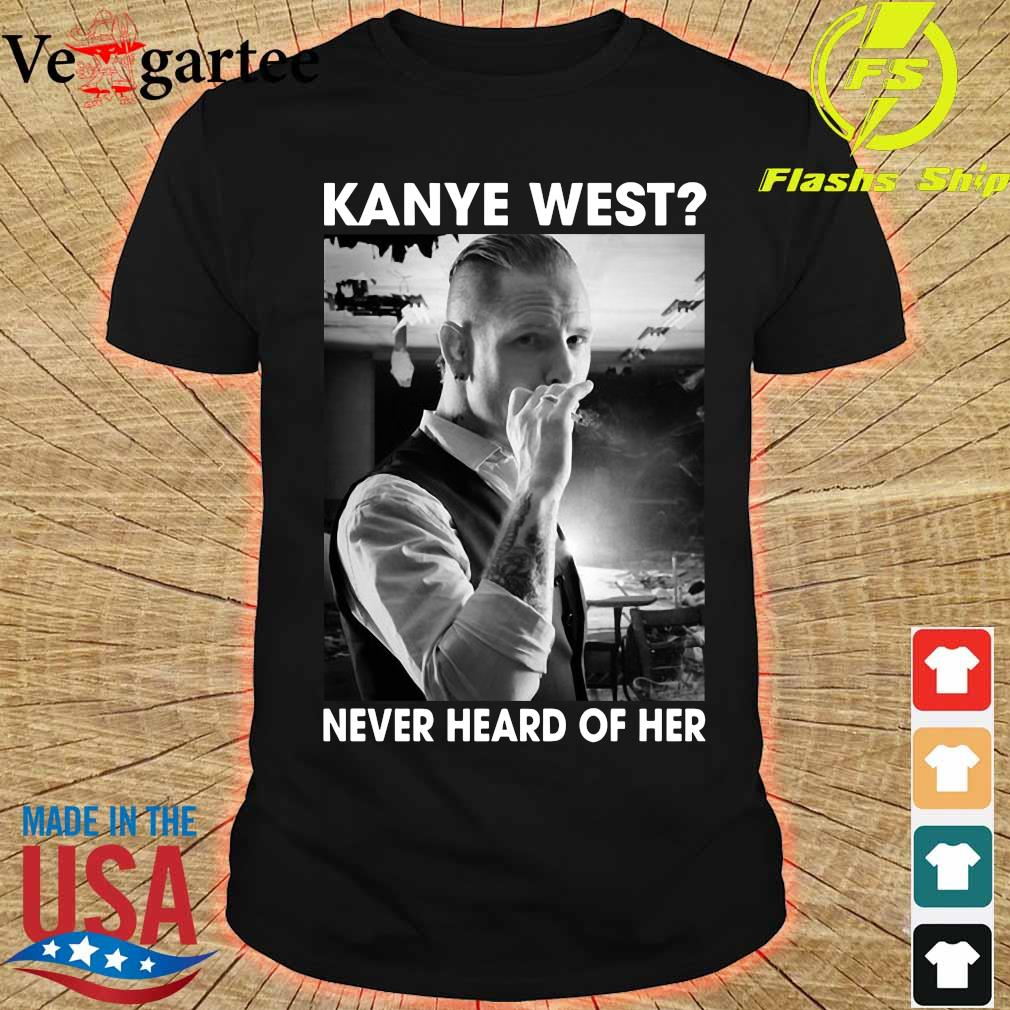 Corey Taylor Version kanye west never heard of her shirt