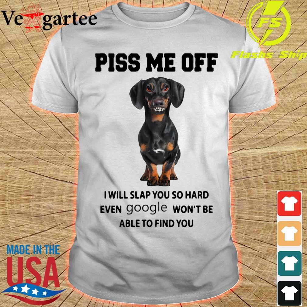 Dachshund Piss me off i will slap you so hard even Google won't be able to find you shirt