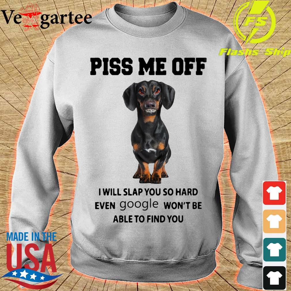 Dachshund Piss me off i will slap you so hard even Google won't be able to find you s sweater
