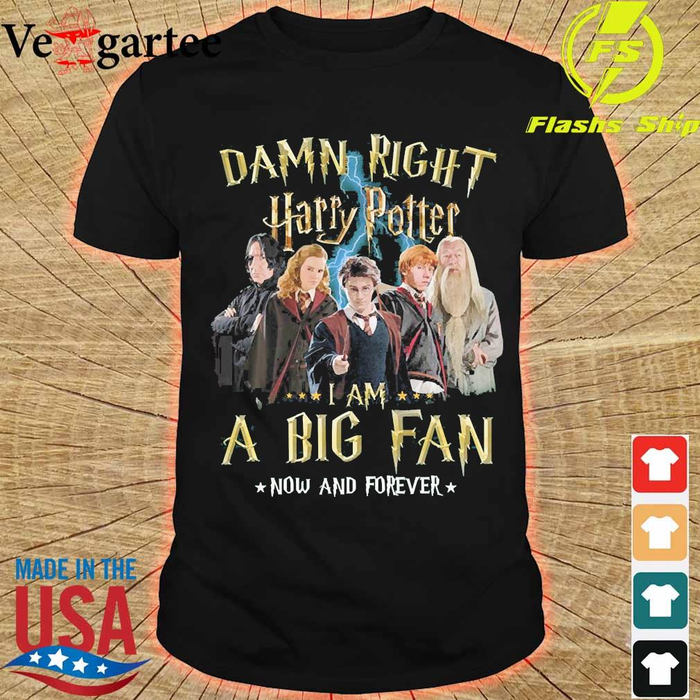 Damn right Harry Potter I am a big fan now and forever shirt