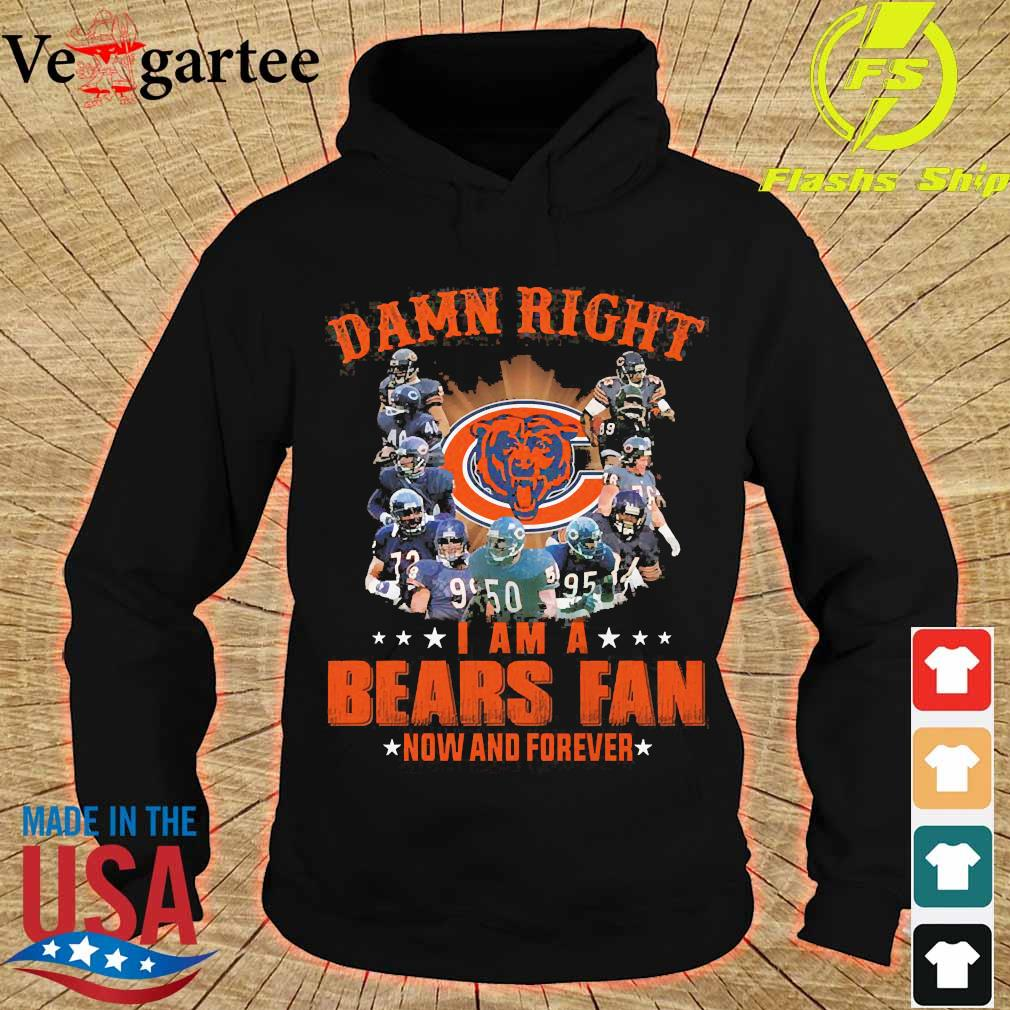 Damn right I am a Bears fan now and forever s hoodie