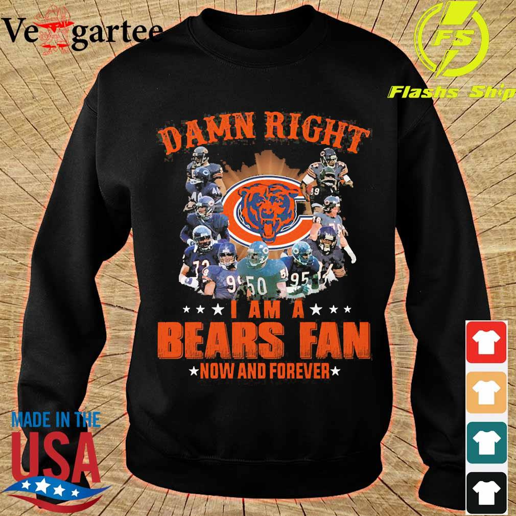 Damn right I am a Bears fan now and forever s sweater