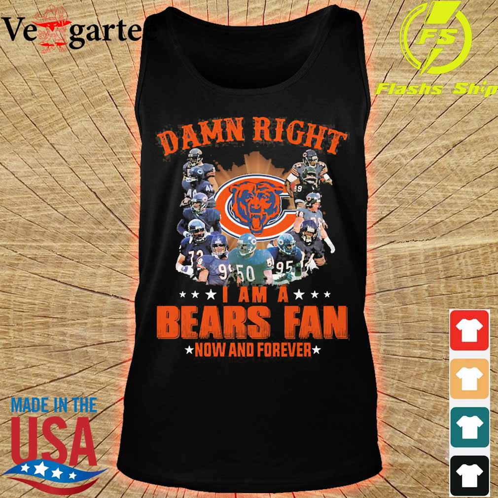 Damn right I am a Bears fan now and forever s tank top