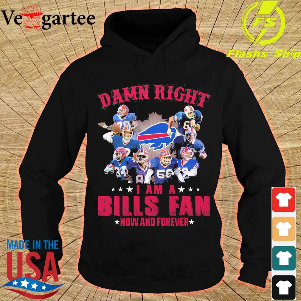 Damn right I am a Bills fan now and forever s hoodie