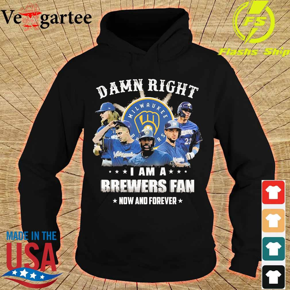 Damn right I am a Brewers fan now and forever s hoodie