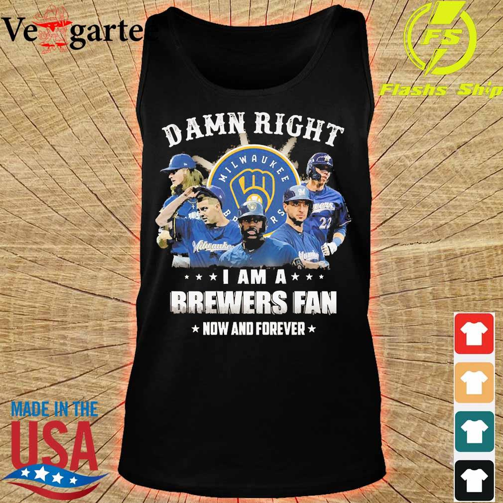 Damn right I am a Brewers fan now and forever s tank top