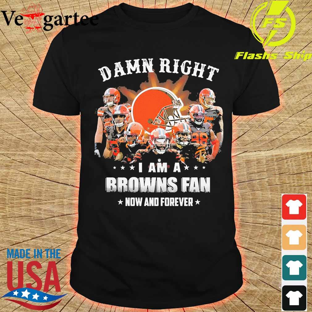 Damn right I am a Browns fan now and forever shirt