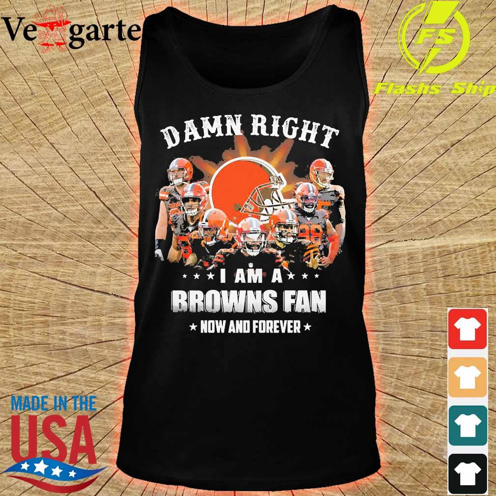 Damn right I am a Browns fan now and forever s tank top
