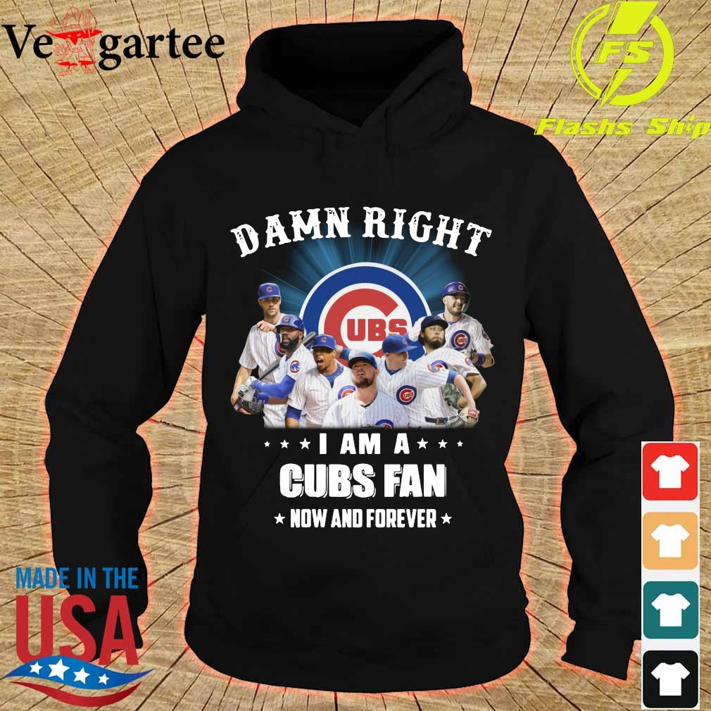 Damn right I am a Cubs fan now and forever s hoodie