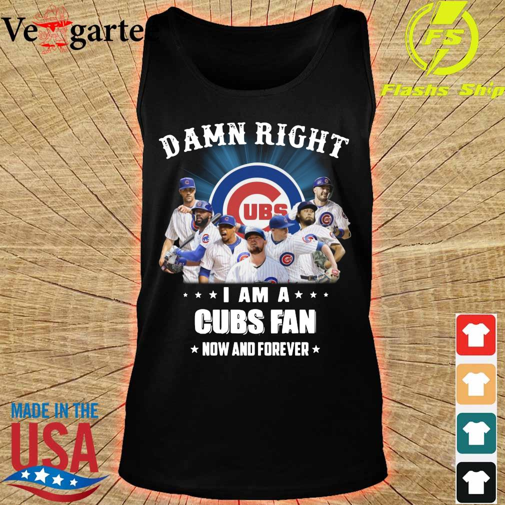 Damn right I am a Cubs fan now and forever s tank top