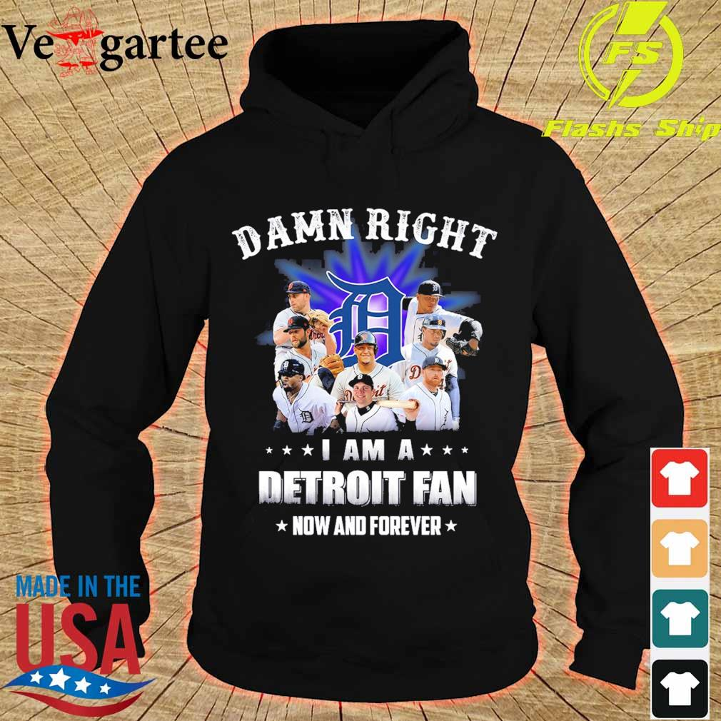 Damn right I am a Detroit fan now and forever s hoodie
