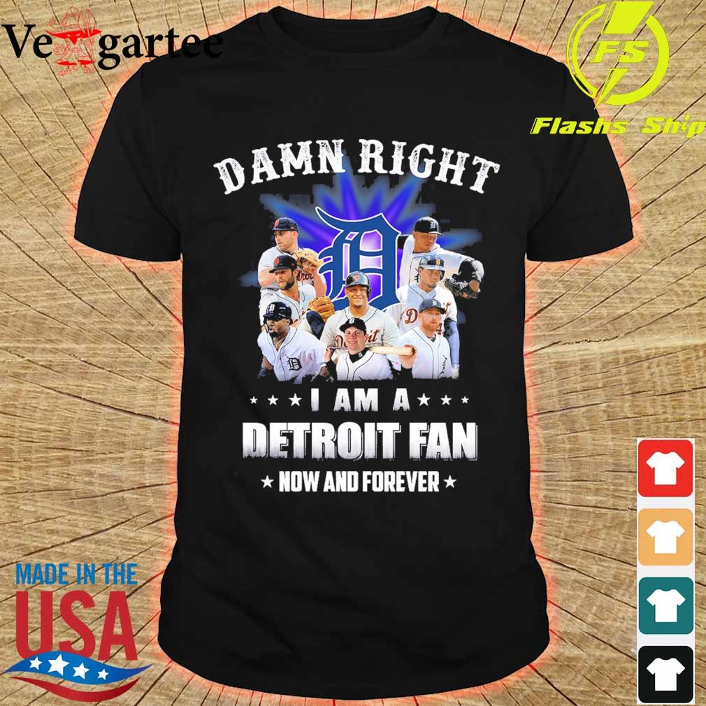 Damn right I am a Detroit fan now and forever shirt