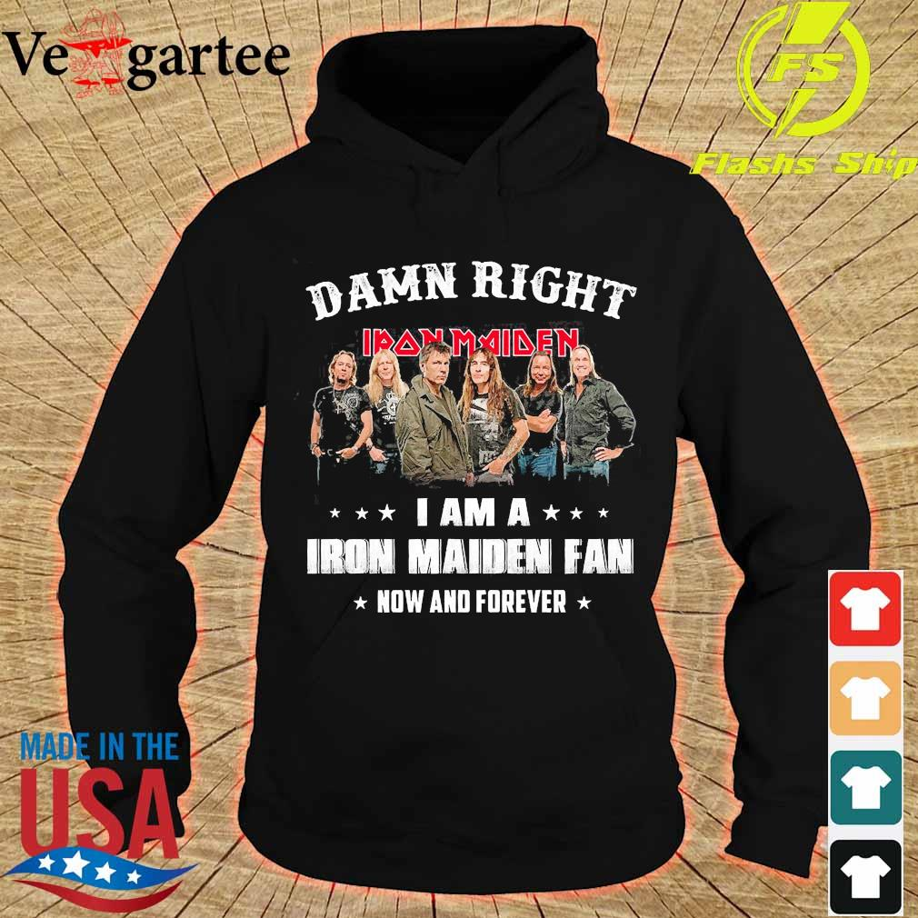 Damn right I am a Iron Maiden fan now and forever s hoodie