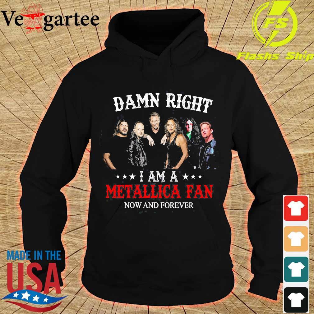 Damn right I am a Metallica fan now and forever s hoodie