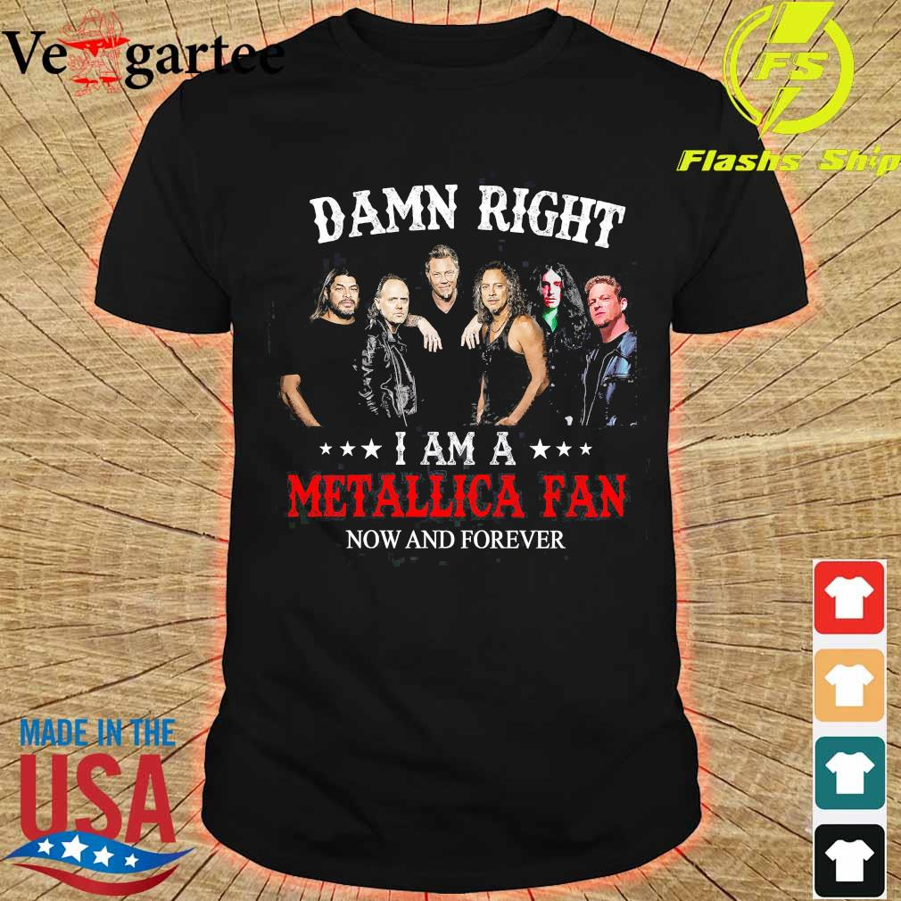 Damn right I am a Metallica fan now and forever shirt