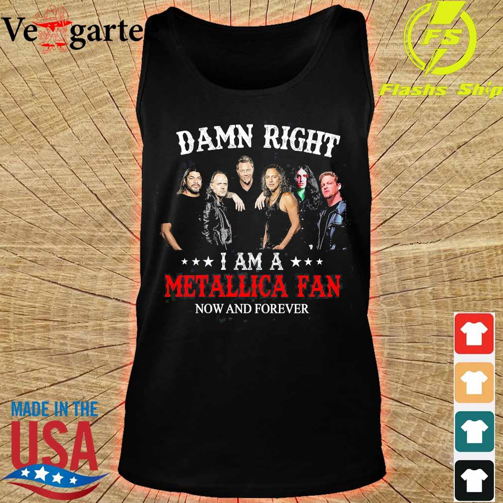 Damn right I am a Metallica fan now and forever s tank top