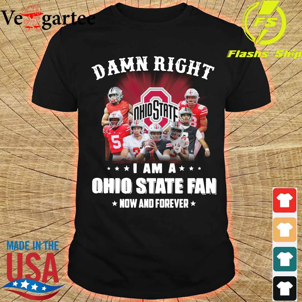 Damn right I am a Ohio State fan now and forever shirt