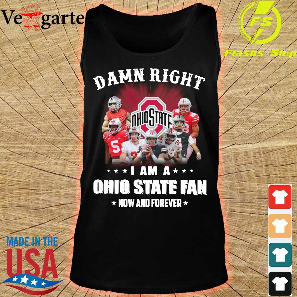 Damn right I am a Ohio State fan now and forever s tank top