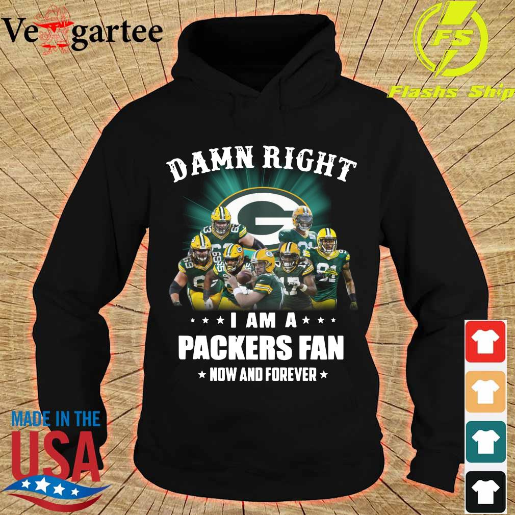 Damn right I am a Packers fan now and forever s hoodie
