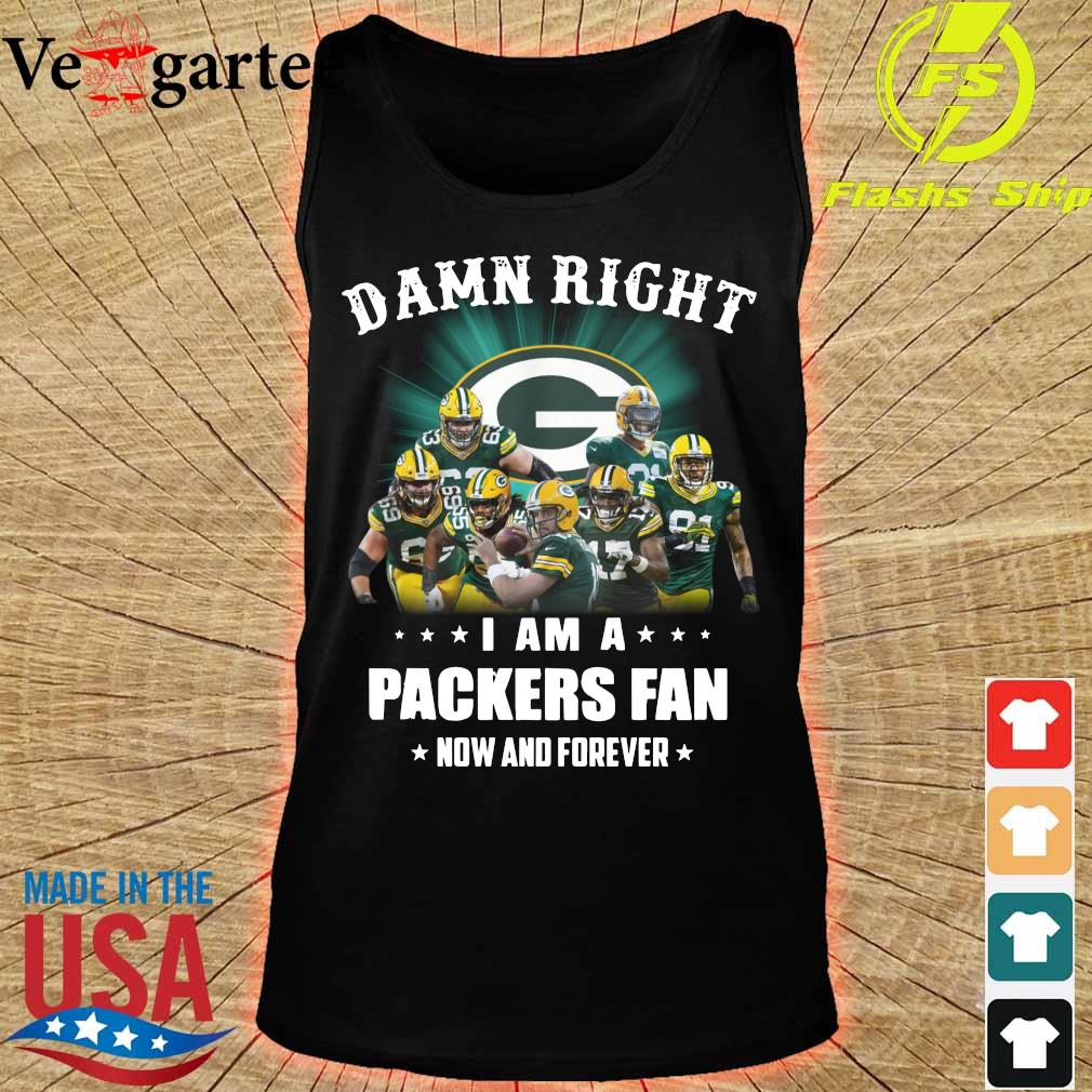 Damn right I am a Packers fan now and forever s tank top