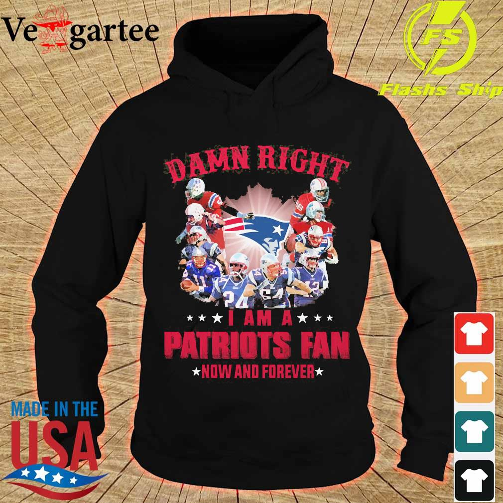 Damn right I am a Patriots fan now and forever s hoodie