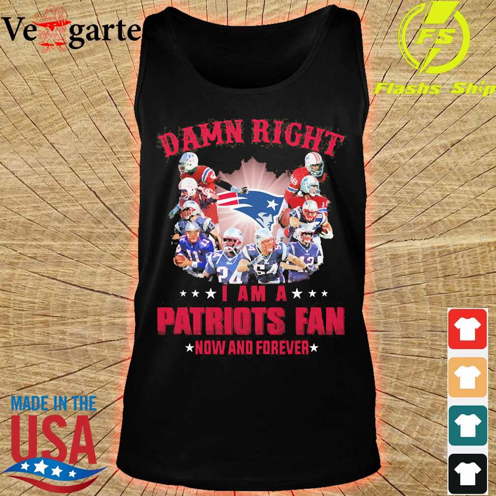 Damn right I am a Patriots fan now and forever s tank top
