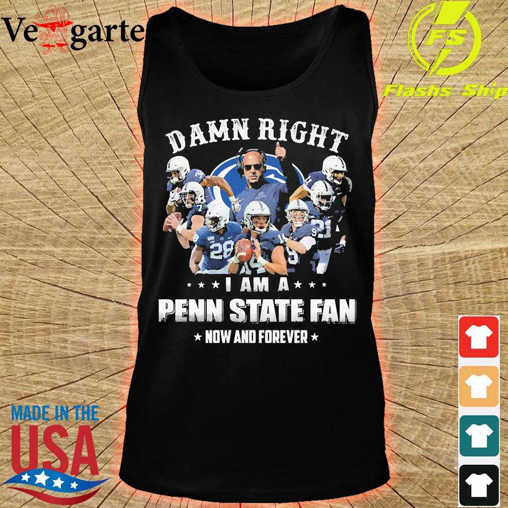 Damn right I am a Penn State fan now and forever s tank top