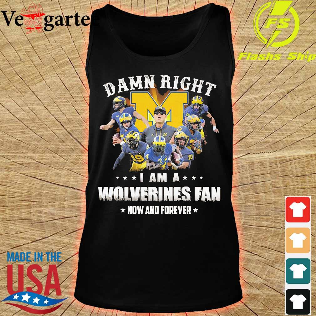 Damn right I am a Wolverines fan now and forever s tank top