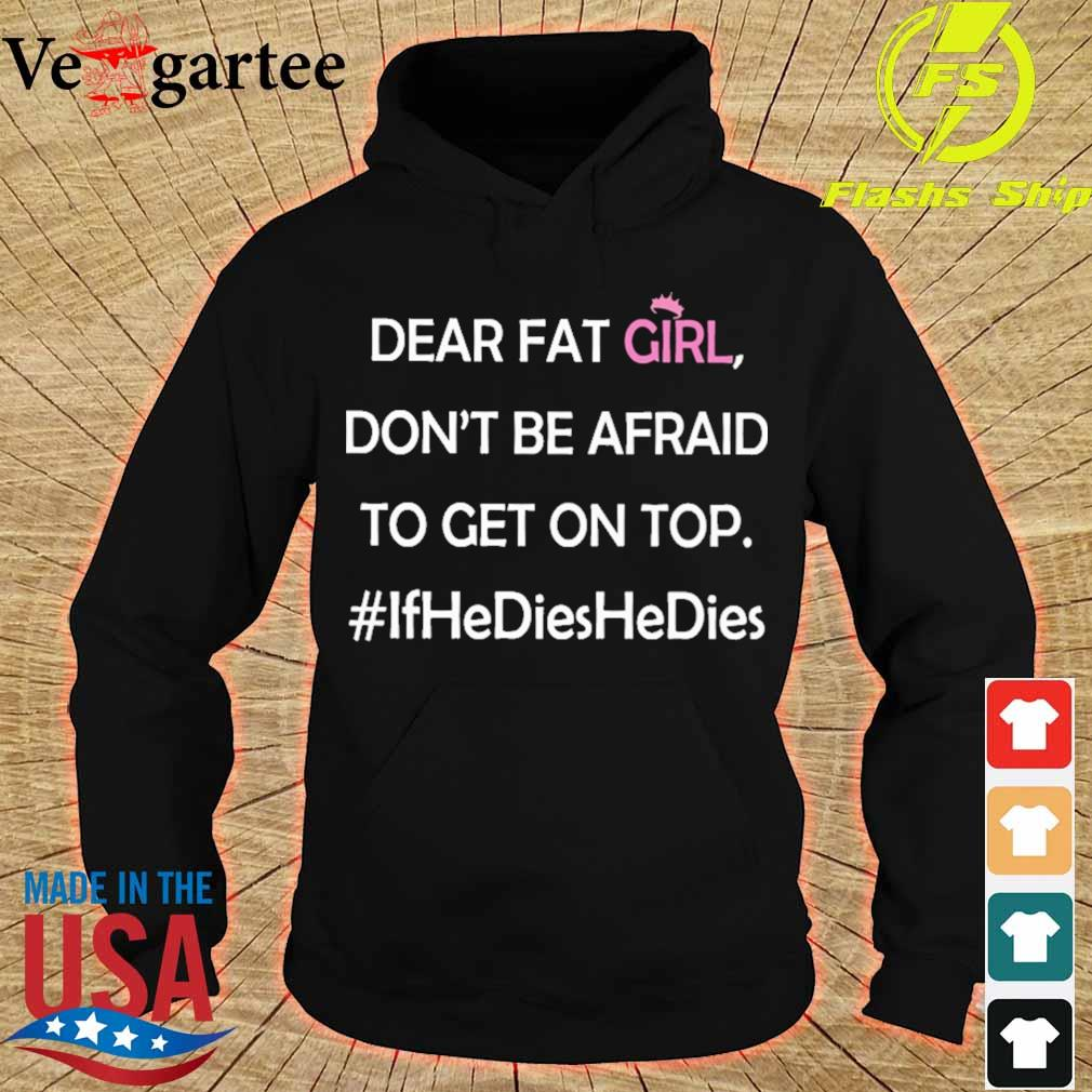 Dear fat girl don't be afraid to get on top #ifhedieshedies s hoodie