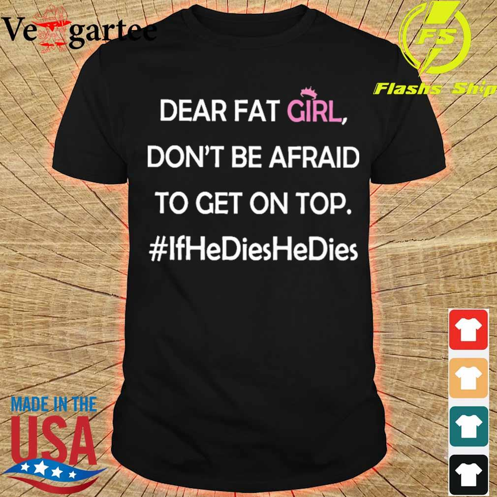 Dear fat girl don't be afraid to get on top #ifhedieshedies shirt