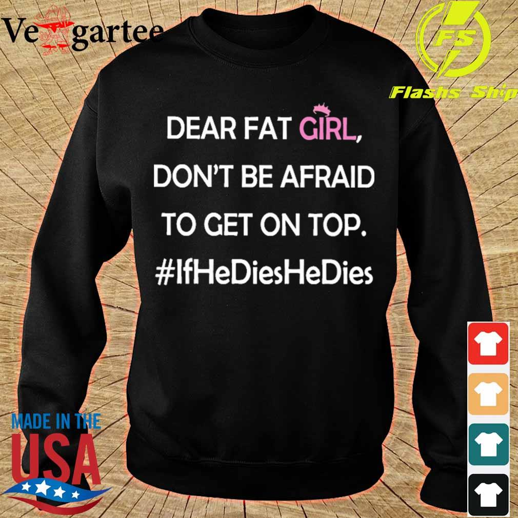 Dear fat girl don't be afraid to get on top #ifhedieshedies s sweater
