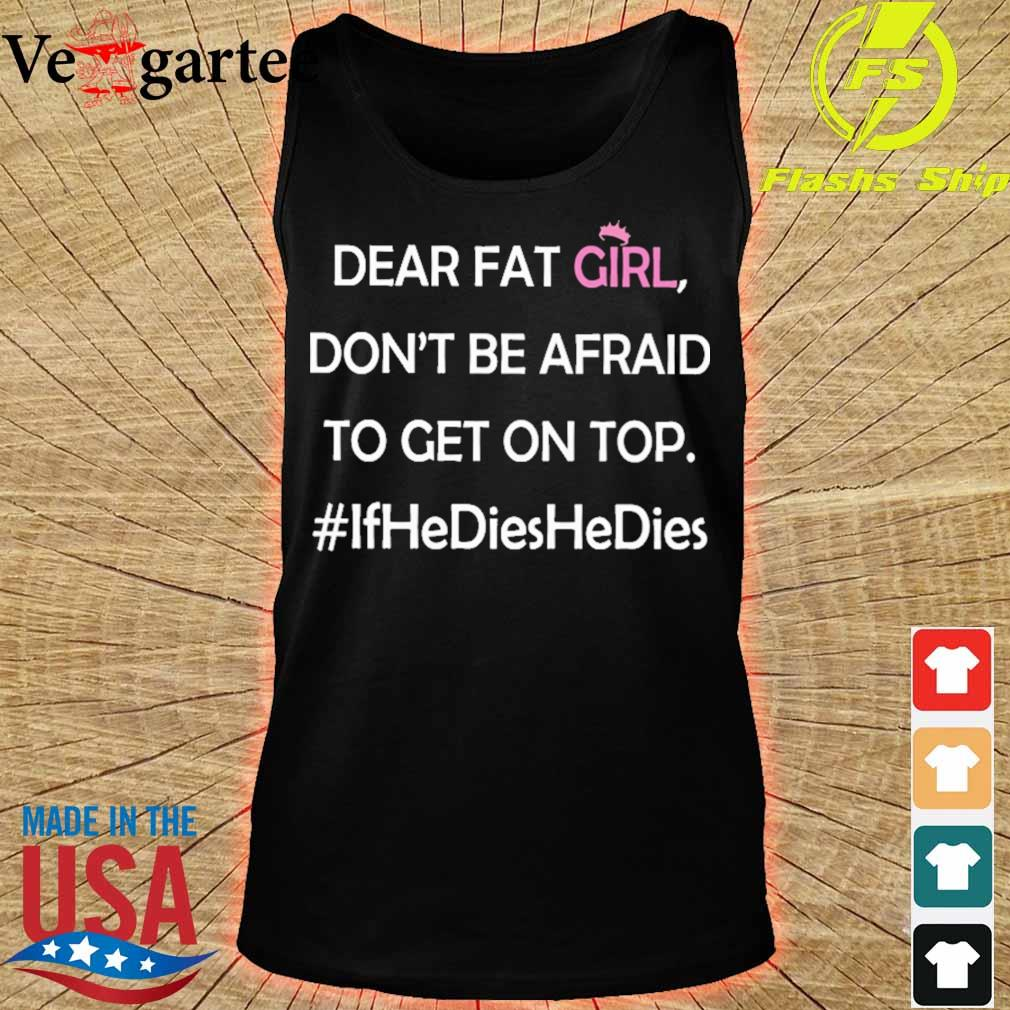Dear fat girl don't be afraid to get on top #ifhedieshedies s tank top