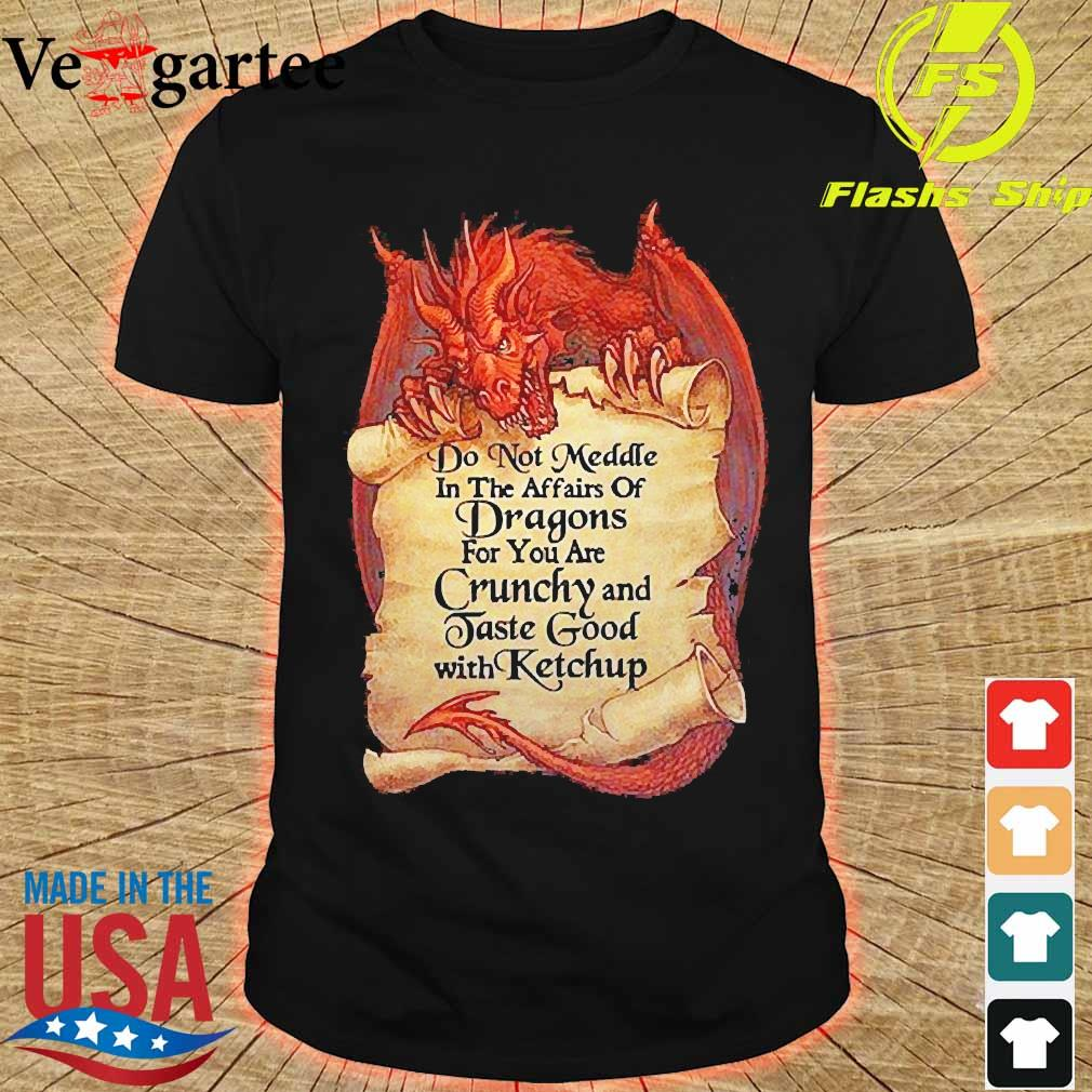 Do not Meddle in the affairs of Dragons for You are Crunchy and Taste good with ketchup shirt