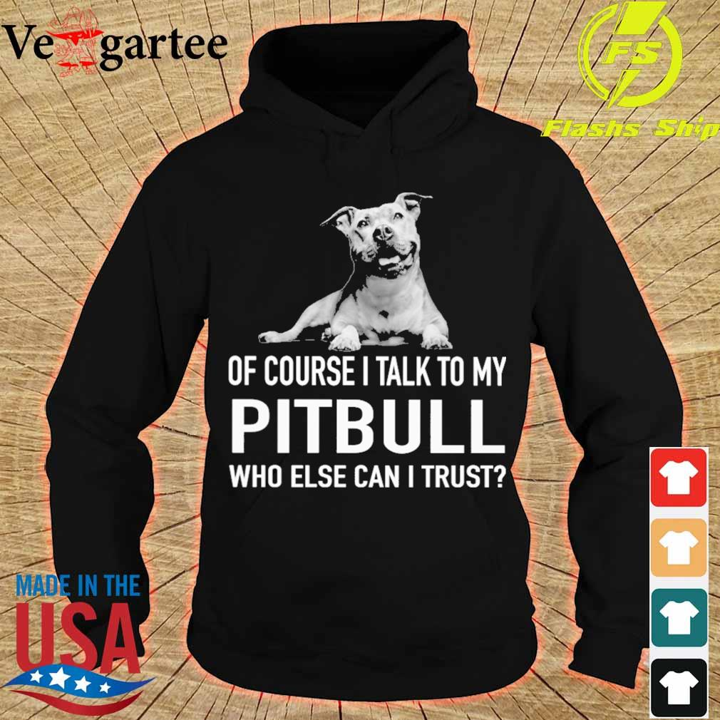 Dog of course i talk to my Pitbull who else can i trust s hoodie