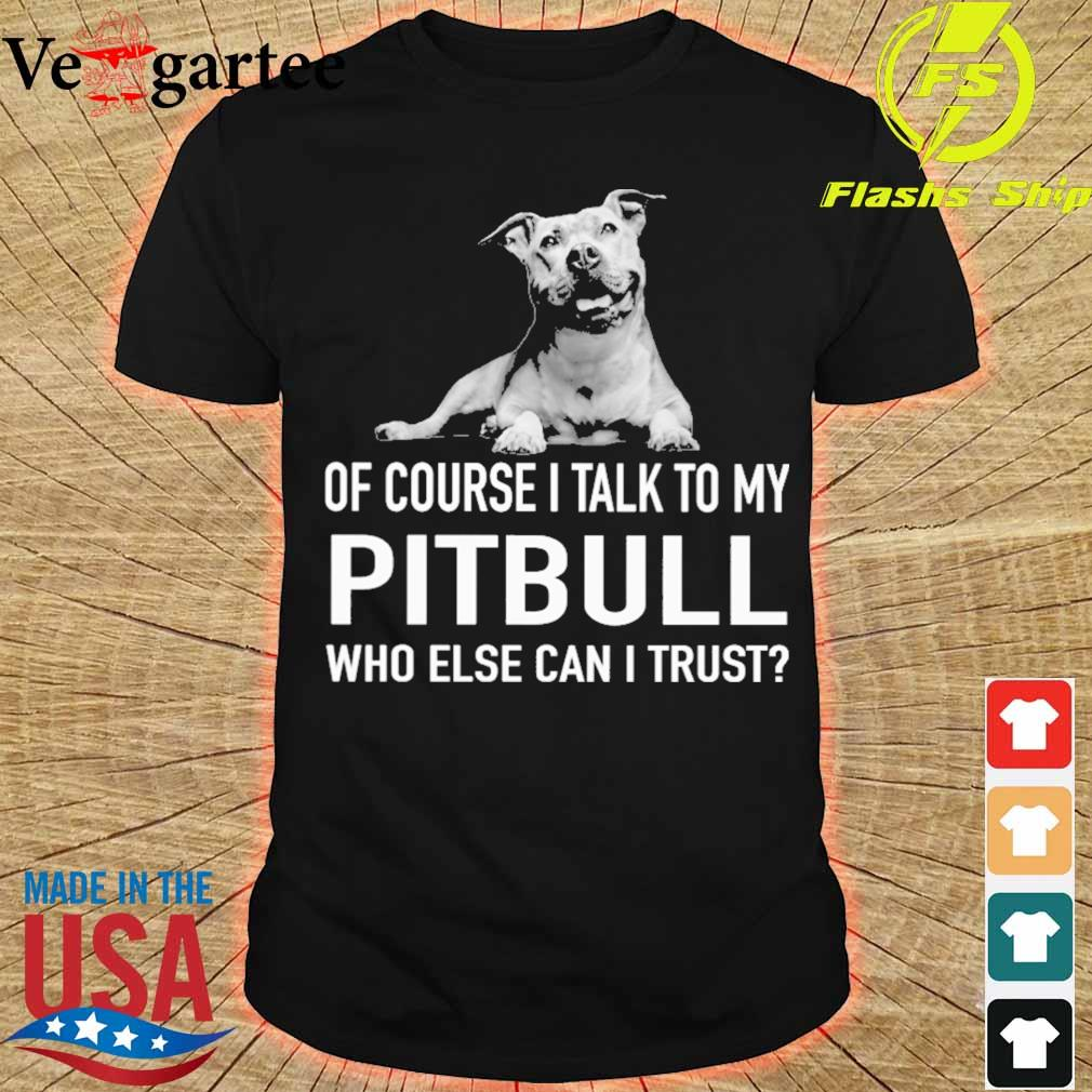 Dog of course i talk to my Pitbull who else can i trust shirt