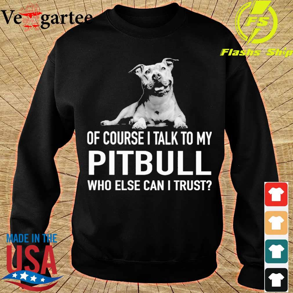 Dog of course i talk to my Pitbull who else can i trust s sweater